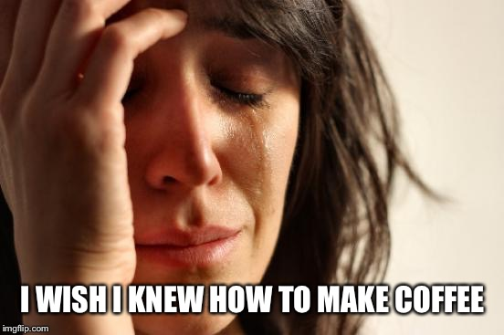 First World Problems Meme | I WISH I KNEW HOW TO MAKE COFFEE | image tagged in memes,first world problems | made w/ Imgflip meme maker