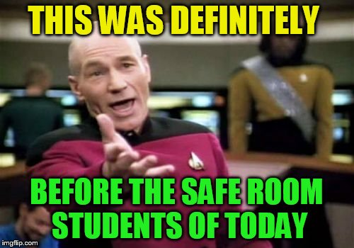 Picard Wtf Meme | THIS WAS DEFINITELY BEFORE THE SAFE ROOM STUDENTS OF TODAY | image tagged in memes,picard wtf | made w/ Imgflip meme maker