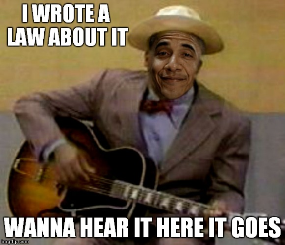 Guess he found a pen for that... | I WROTE A LAW ABOUT IT WANNA HEAR IT HERE IT GOES | image tagged in obama,in living color,2nd term obama | made w/ Imgflip meme maker