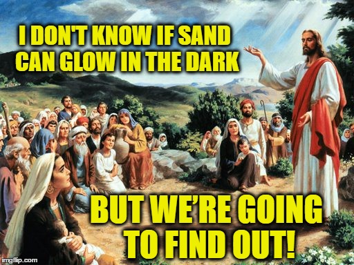 jesus said |  I DON'T KNOW IF SAND CAN GLOW IN THE DARK; BUT WE'RE GOING TO FIND OUT! | image tagged in jesus said,republican jesus,ted cruz,wwjd | made w/ Imgflip meme maker
