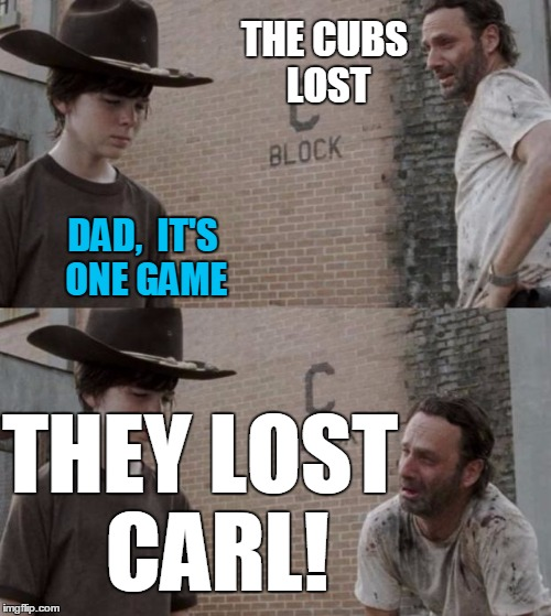 okay!  it's only one GAME,  dude.  Relax!! | THE CUBS LOST DAD,  IT'S ONE GAME THEY LOST  CARL! | image tagged in memes,rick and carl | made w/ Imgflip meme maker