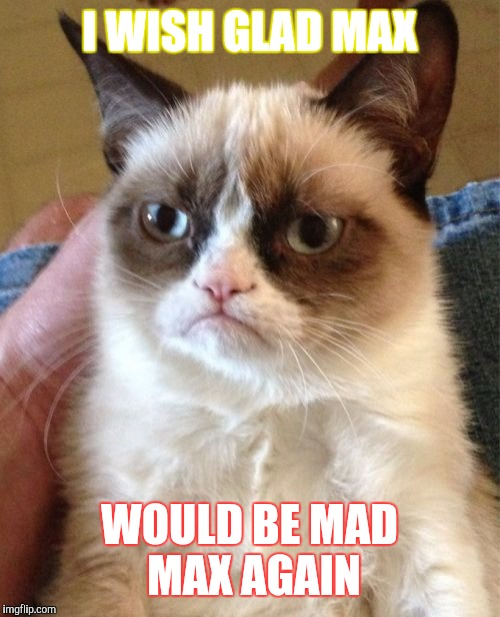 Grumpy Cat Meme | I WISH GLAD MAX WOULD BE MAD MAX AGAIN | image tagged in memes,grumpy cat | made w/ Imgflip meme maker