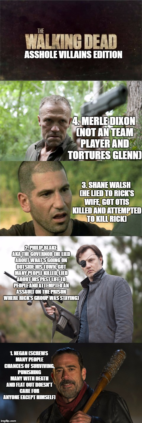 ASSHOLE VILLAINS EDITION; 4. MERLE DIXON (NOT AN TEAM PLAYER AND TORTURES GLENN); 3. SHANE WALSH (HE LIED TO RICK'S WIFE, GOT OTIS KILLED AND ATTEMPTED TO KILL RICK); 2. PHILIP BLAKE AKA THE GOVERNOR (HE LIED ABOUT WHAT'S GOING ON OUTSIDE HIS TOWN, GOT MANY PEOPLE KILLED, LIED ABOUT HIS PAST LIFE TO PEOPLE AND ATTEMPTED AN ASSAULT ON THE PRISON WHERE RICK'S GROUP WAS STAYING); 1. NEGAN (SCREWS MANY PEOPLE CHANCES OF SURVIVING, PUNISHING MANY WITH DEATH AND FLAT OUT DOESN'T CARE FOR ANYONE EXCEPT HIMSELF) | image tagged in the walking dead,negan,governor | made w/ Imgflip meme maker