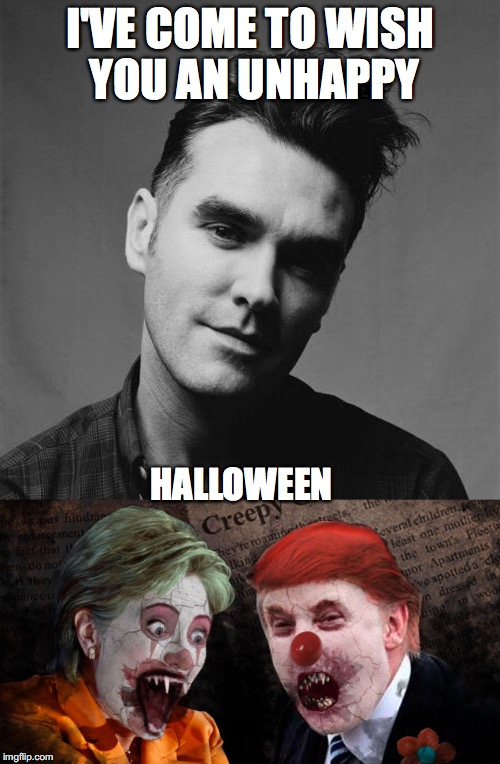 Morrissey Wishes You An Unhappy Halloween |  I'VE COME TO WISH YOU AN UNHAPPY; HALLOWEEN | image tagged in morrissey,unhappy birthday,trump,hillary,election,halloween | made w/ Imgflip meme maker