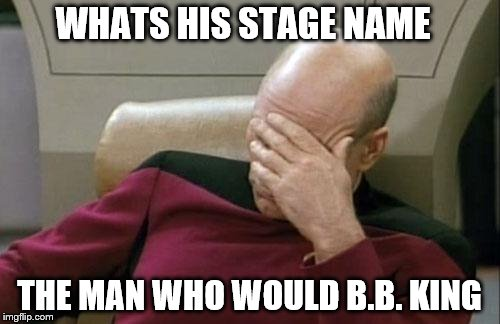 Captain Picard Facepalm Meme | WHATS HIS STAGE NAME THE MAN WHO WOULD B.B. KING | image tagged in memes,captain picard facepalm | made w/ Imgflip meme maker