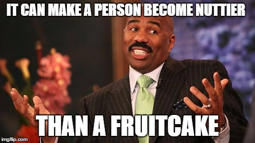 Steve Harvey Meme | IT CAN MAKE A PERSON BECOME NUTTIER THAN A FRUITCAKE | image tagged in memes,steve harvey | made w/ Imgflip meme maker