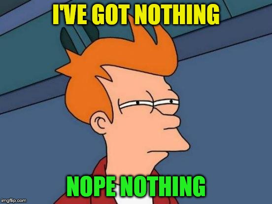 Futurama Fry Meme | I'VE GOT NOTHING NOPE NOTHING | image tagged in memes,futurama fry | made w/ Imgflip meme maker