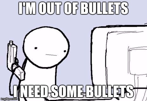 I'M OUT OF BULLETS I NEED SOME BULLETS | made w/ Imgflip meme maker