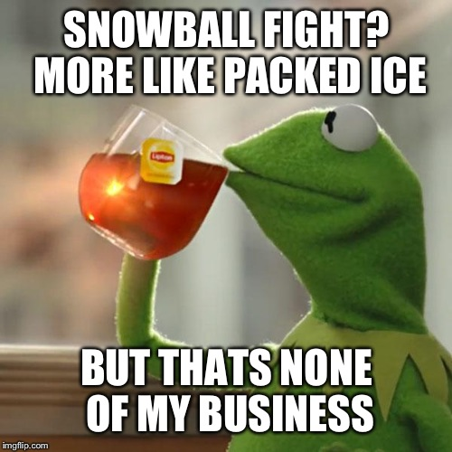 But Thats None Of My Business Meme | SNOWBALL FIGHT? MORE LIKE PACKED ICE BUT THATS NONE OF MY BUSINESS | image tagged in memes,but thats none of my business,kermit the frog | made w/ Imgflip meme maker
