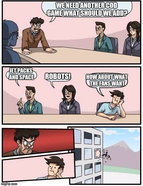 Boardroom Meeting Suggestion Meme | WE NEED ANOTHER COD GAME WHAT SHOULD WE ADD? JET PACKS AND SPACE ROBOTS! HOW ABOUT WHAT THE FANS WANT | image tagged in memes,boardroom meeting suggestion | made w/ Imgflip meme maker