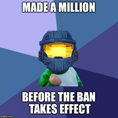 MADE A MILLION BEFORE THE BAN TAKES EFFECT | image tagged in 1befyj | made w/ Imgflip meme maker