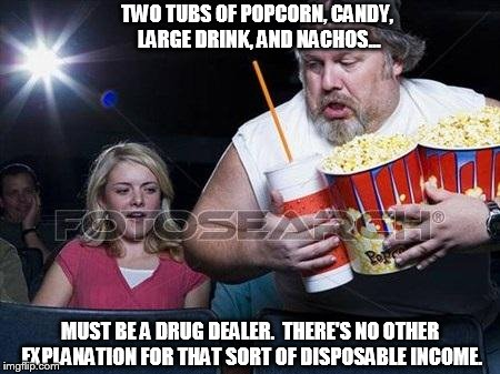 Even thugs need some down time | TWO TUBS OF POPCORN, CANDY, LARGE DRINK, AND NACHOS... MUST BE A DRUG DEALER.  THERE'S NO OTHER EXPLANATION FOR THAT SORT OF DISPOSABLE INCO | image tagged in popcorn comment,drug dealer,more money than sense | made w/ Imgflip meme maker