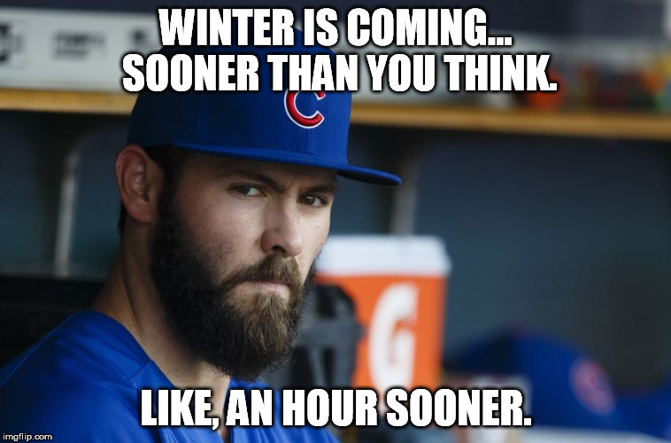 Jake Arrieta |  WINTER IS COMING... SOONER THAN YOU THINK. LIKE, AN HOUR SOONER. | image tagged in jake arrieta | made w/ Imgflip meme maker