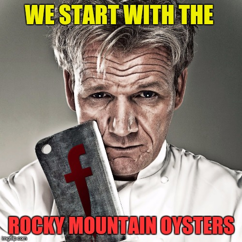 WE START WITH THE ROCKY MOUNTAIN OYSTERS | made w/ Imgflip meme maker