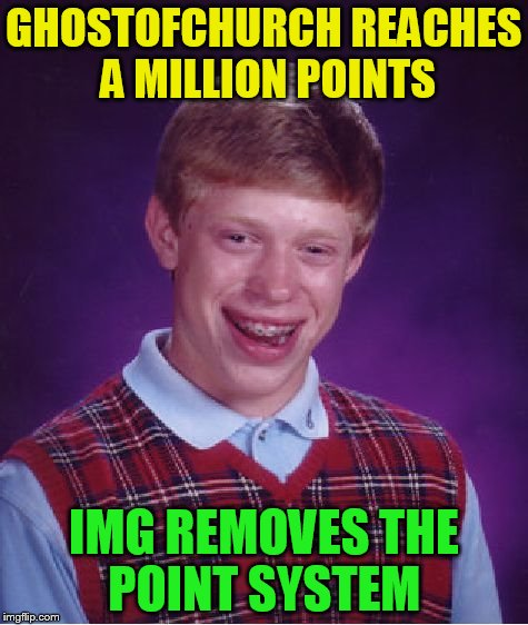 Bad Luck Brian Meme | GHOSTOFCHURCH REACHES A MILLION POINTS IMG REMOVES THE POINT SYSTEM | image tagged in memes,bad luck brian | made w/ Imgflip meme maker