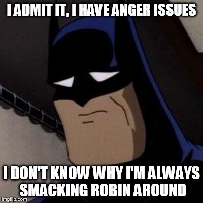 Batman Has Anger Issues | I ADMIT IT, I HAVE ANGER ISSUES I DON'T KNOW WHY I'M ALWAYS SMACKING ROBIN AROUND | image tagged in sad batman,hes such a jerk,why batman why,poor robin,easter egg,why so sad | made w/ Imgflip meme maker