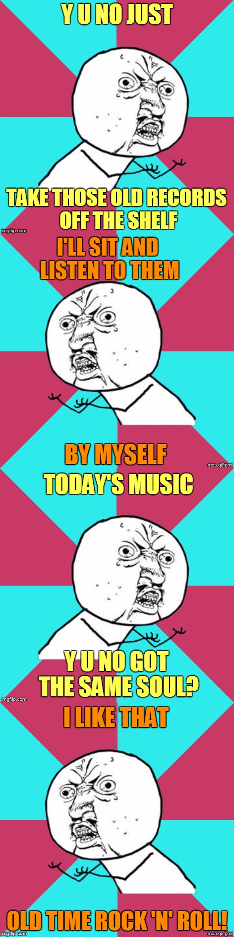 Y U No Reminisce About the Days of Old? :) | Y U NO JUST OLD TIME ROCK 'N' ROLL! TAKE THOSE OLD RECORDS OFF THE SHELF I'LL SIT AND LISTEN TO THEM BY MYSELF TODAY'S MUSIC Y U NO GOT THE  | image tagged in memes,y u no,y u no music,y u no rhythm guy,bob seeger,old time rock and roll | made w/ Imgflip meme maker