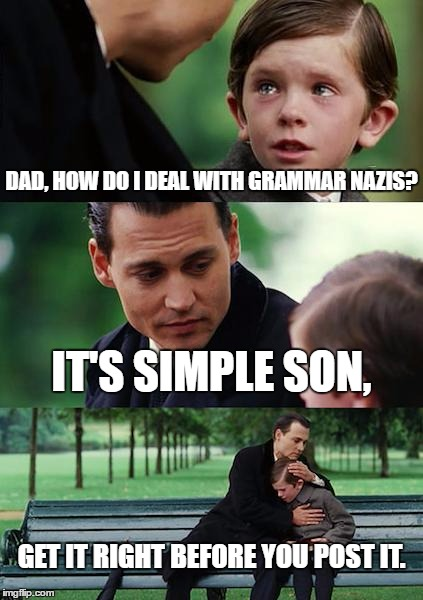 Finding Neverland Meme | DAD, HOW DO I DEAL WITH GRAMMAR NAZIS? IT'S SIMPLE SON, GET IT RIGHT BEFORE YOU POST IT. | image tagged in memes,finding neverland | made w/ Imgflip meme maker