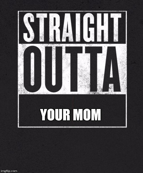 Straight Outta X blank template | YOUR MOM | image tagged in straight outta x blank template | made w/ Imgflip meme maker