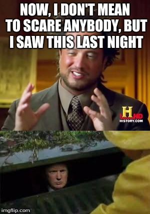 Now this would be scary... | NOW, I DON'T MEAN TO SCARE ANYBODY, BUT I SAW THIS LAST NIGHT | image tagged in trump,pennywise,memes,ancient aliens,b3362 | made w/ Imgflip meme maker