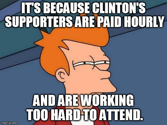 Futurama Fry Meme | IT'S BECAUSE CLINTON'S SUPPORTERS ARE PAID HOURLY AND ARE WORKING TOO HARD TO ATTEND. | image tagged in memes,futurama fry | made w/ Imgflip meme maker