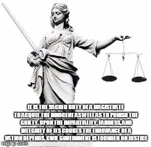 Lady Justice |  IT IS THE SACRED DUTY OF A MAGISTRATE TO ACQUIT THE INNOCENT AS WELL AS TO PUNISH THE GUILTY. UPON THE IMPARTIALITY, FAIRNESS, AND INTEGRITY OF ITS COURTS THE ENDURANCE OF A NATION DEPENDS. CIVIL GOVERNMENT IS FOUNDED ON JUSTICE | image tagged in lady justice | made w/ Imgflip meme maker