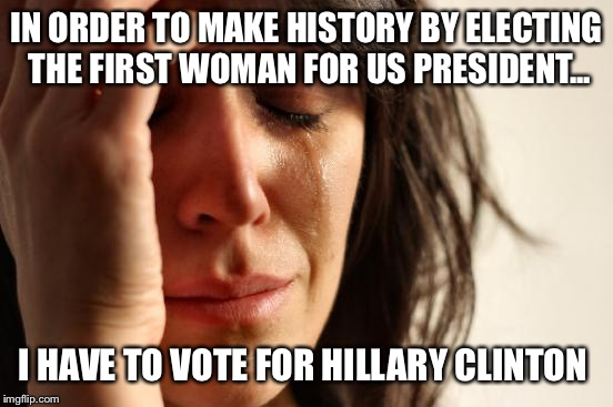 The source of your anxiety  |  IN ORDER TO MAKE HISTORY BY ELECTING THE FIRST WOMAN FOR US PRESIDENT... I HAVE TO VOTE FOR HILLARY CLINTON | image tagged in memes,first world problems,election 2016,hillary clinton,donald trump,anxiety | made w/ Imgflip meme maker