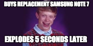 Bad Luck Brian | BUYS REPLACEMENT SAMSUNG NOTE 7 EXPLODES 5 SECONDS LATER | image tagged in brian,samusung | made w/ Imgflip meme maker