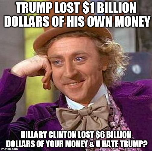 You Hate Trump? |  TRUMP LOST $1 BILLION DOLLARS OF HIS OWN MONEY; HILLARY CLINTON LOST $6 BILLION DOLLARS OF YOUR MONEY & U HATE TRUMP? | image tagged in memes,creepy condescending wonka,donald trump,hillary clinton,money,willy wonka | made w/ Imgflip meme maker