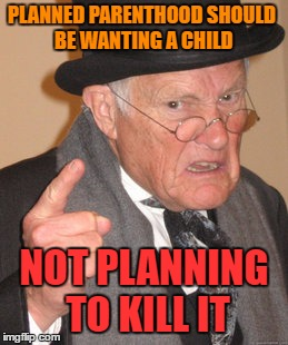 Back In My Day Meme | PLANNED PARENTHOOD SHOULD BE WANTING A CHILD NOT PLANNING TO KILL IT | image tagged in memes,back in my day | made w/ Imgflip meme maker