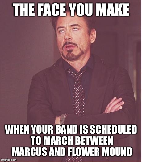 Looks like GHS isn't making state this year either... | THE FACE YOU MAKE WHEN YOUR BAND IS SCHEDULED TO MARCH BETWEEN MARCUS AND FLOWER MOUND | image tagged in memes,face you make robert downey jr,band,marching band,fail | made w/ Imgflip meme maker