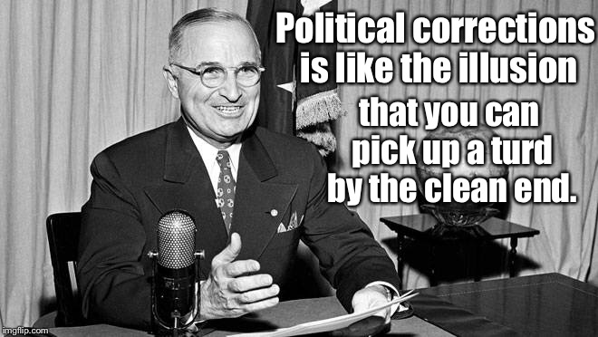 President Truman to Gen. McArthur Sept. 1945 | Political corrections is like the illusion that you can pick up a turd by the clean end. | image tagged in memes,truman,political correctness,illusion | made w/ Imgflip meme maker