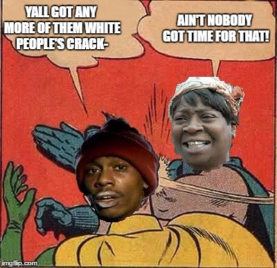 Ain't got no time for that! | YALL GOT ANY MORE OF THEM WHITE PEOPLE'S CRACK- AIN'T NOBODY GOT TIME FOR THAT! | image tagged in memes,batman slapping robin,aint nobody got time for that,funny,dave chappelle,black | made w/ Imgflip meme maker