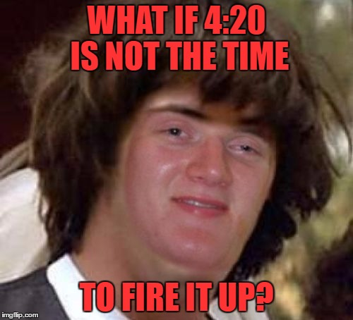 Conspiracy 10 Guy | WHAT IF 4:20 IS NOT THE TIME TO FIRE IT UP? | image tagged in conspiracy 10 guy | made w/ Imgflip meme maker