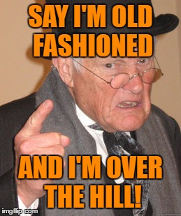 Back In My Day Meme | SAY I'M OLD FASHIONED AND I'M OVER THE HILL! | image tagged in memes,back in my day | made w/ Imgflip meme maker
