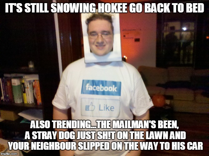 IT'S STILL SNOWING HOKEE GO BACK TO BED ALSO TRENDING...THE MAILMAN'S BEEN, A STRAY DOG JUST SH!T ON THE LAWN AND YOUR NEIGHBOUR SLIPPED ON  | made w/ Imgflip meme maker