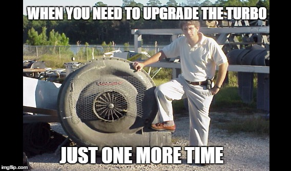 WHEN YOU NEED TO UPGRADE THE TURBO JUST ONE MORE TIME | image tagged in turbo,mods,mod,huge turbo,horse power | made w/ Imgflip meme maker