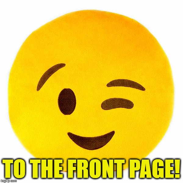 TO THE FRONT PAGE! | made w/ Imgflip meme maker