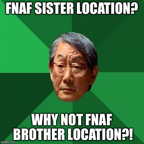 High Expectations Asian Father | FNAF SISTER LOCATION? WHY NOT FNAF BROTHER LOCATION?! | image tagged in memes,high expectations asian father | made w/ Imgflip meme maker