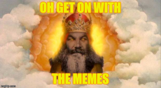 monty python god |  OH GET ON WITH; THE MEMES | image tagged in monty python god | made w/ Imgflip meme maker