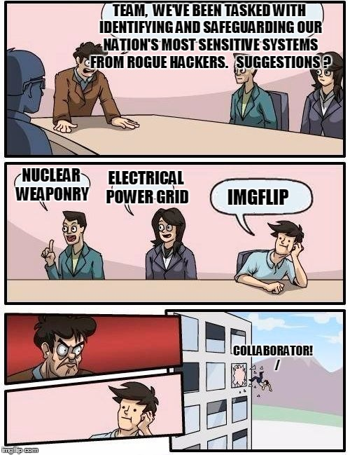 Your priorities aren't my priorities |  TEAM,  WE'VE BEEN TASKED WITH IDENTIFYING AND SAFEGUARDING OUR NATION'S MOST SENSITIVE SYSTEMS FROM ROGUE HACKERS.   SUGGESTIONS ? ELECTRICAL POWER GRID; NUCLEAR WEAPONRY; IMGFLIP; COLLABORATOR!    / | image tagged in memes,boardroom meeting suggestion | made w/ Imgflip meme maker