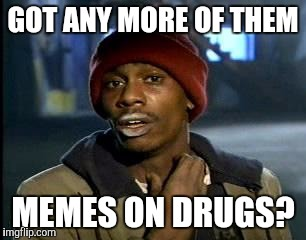 Y'all Got Any More Of That Meme | GOT ANY MORE OF THEM MEMES ON DRUGS? | image tagged in memes,yall got any more of | made w/ Imgflip meme maker