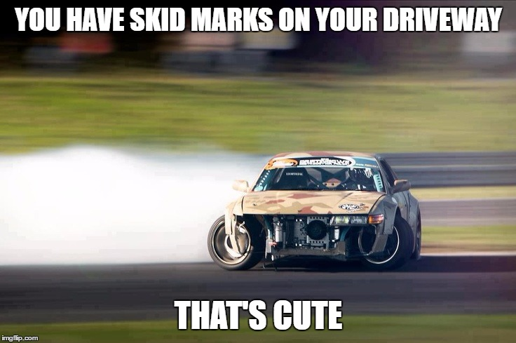 Drifting |  YOU HAVE SKID MARKS ON YOUR DRIVEWAY; THAT'S CUTE | image tagged in drifting | made w/ Imgflip meme maker