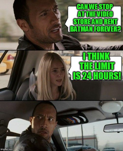 The Rock Driving Meme | CAN WE STOP AT THE VIDEO STORE AND RENT BATMAN FOREVER? I THINK THE LIMIT IS 24 HOURS! | image tagged in memes,the rock driving | made w/ Imgflip meme maker