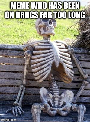 Waiting Skeleton Meme | MEME WHO HAS BEEN ON DRUGS FAR TOO LONG | image tagged in memes,waiting skeleton | made w/ Imgflip meme maker