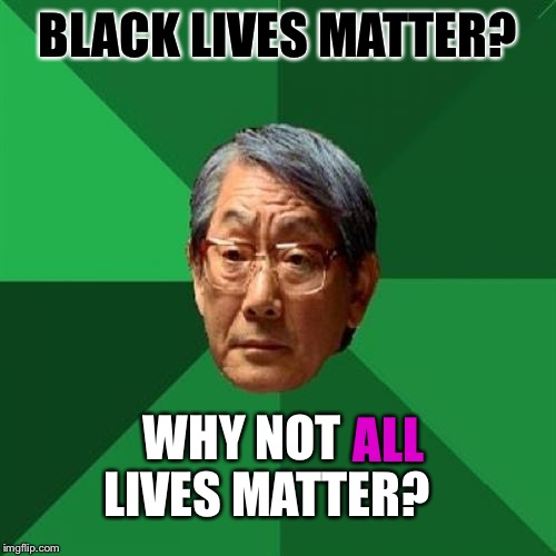 High Expectations Asian Father Meme | BLACK LIVES MATTER? WHY NOT     LIVES MATTER? ALL | image tagged in memes,high expectations asian father | made w/ Imgflip meme maker