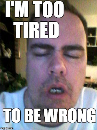 tired | I'M TOO TIRED TO BE WRONG | image tagged in tired | made w/ Imgflip meme maker