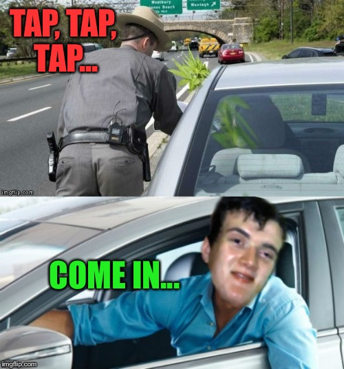 10 Guy Gets Pulled Over (Special thanks to Jying for his awesome photoshop skills!)  | TAP, TAP, TAP... COME IN... | image tagged in lynch1979,10 guy,memes | made w/ Imgflip meme maker