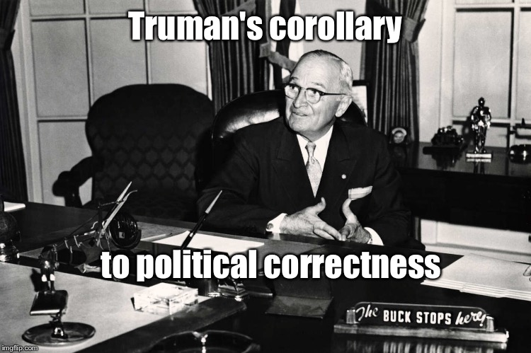 Truman's corollary to political correctness | made w/ Imgflip meme maker