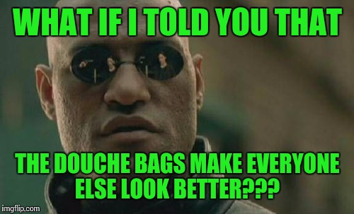 Matrix Morpheus Meme | WHAT IF I TOLD YOU THAT THE DOUCHE BAGS MAKE EVERYONE ELSE LOOK BETTER??? | image tagged in memes,matrix morpheus | made w/ Imgflip meme maker